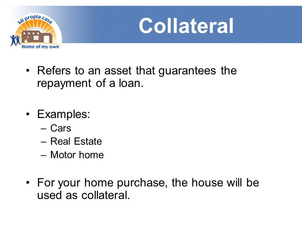 Collateral Refers to an asset that guarantees the repayment of a loan.