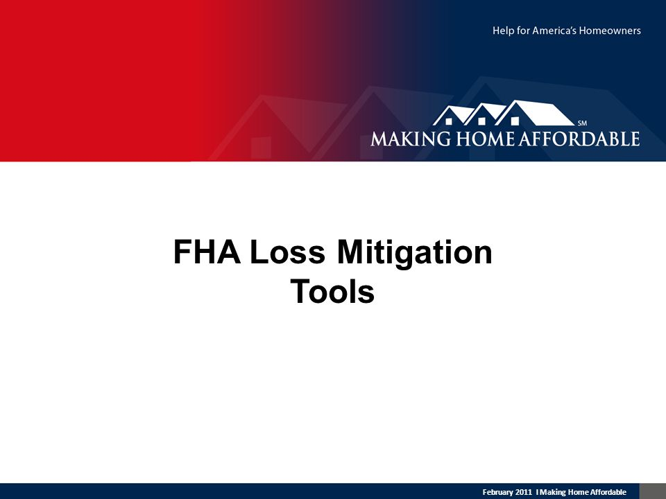 February 2011 l Making Home Affordable FHA Loss Mitigation Tools