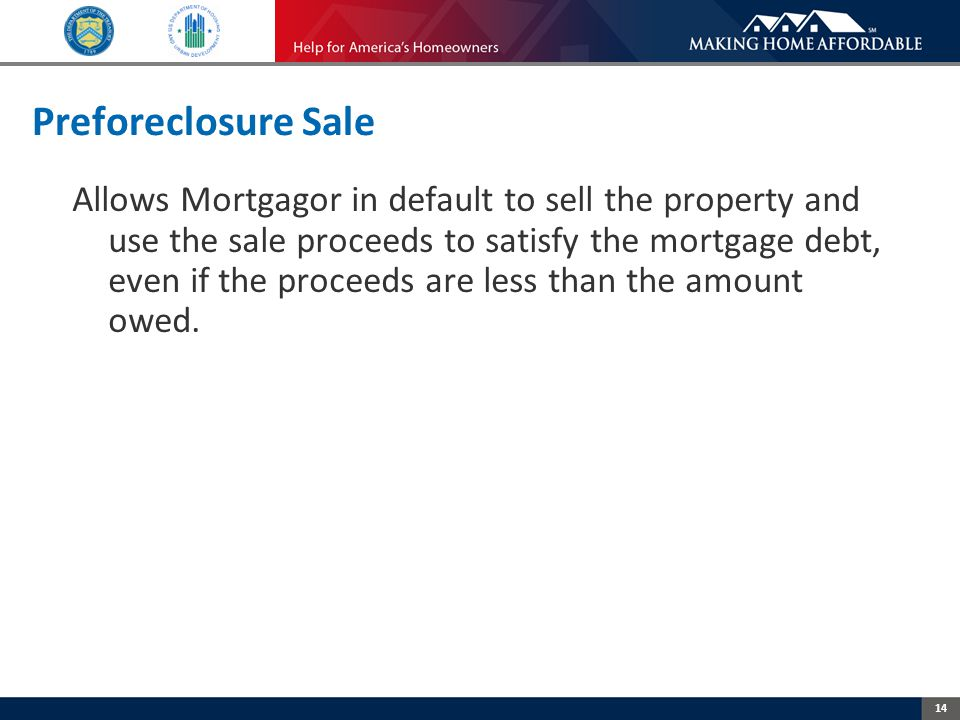 14 Preforeclosure Sale Allows Mortgagor in default to sell the property and use the sale proceeds to satisfy the mortgage debt, even if the proceeds are less than the amount owed.