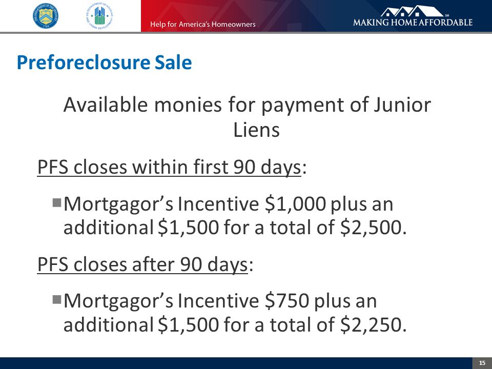 15 Preforeclosure Sale Available monies for payment of Junior Liens PFS closes within first 90 days:  Mortgagor's Incentive $1,000 plus an additional $1,500 for a total of $2,500.
