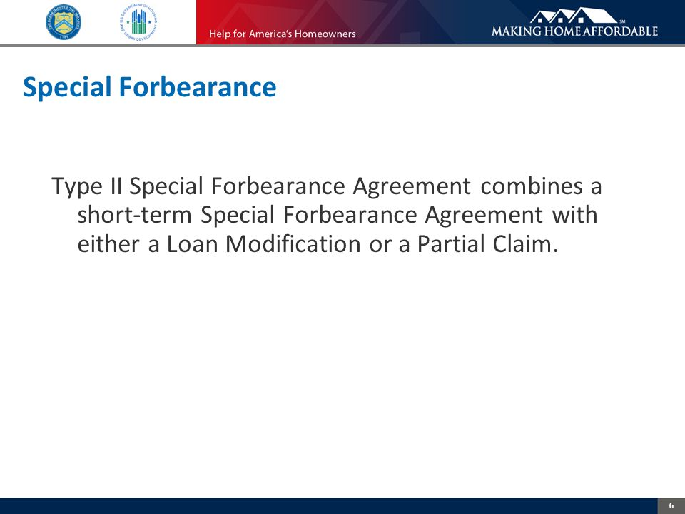 6 Special Forbearance Type II Special Forbearance Agreement combines a short-term Special Forbearance Agreement with either a Loan Modification or a Partial Claim.