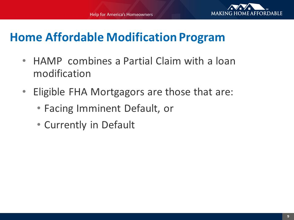 9 Home Affordable Modification Program HAMP combines a Partial Claim with a loan modification Eligible FHA Mortgagors are those that are: Facing Imminent Default, or Currently in Default