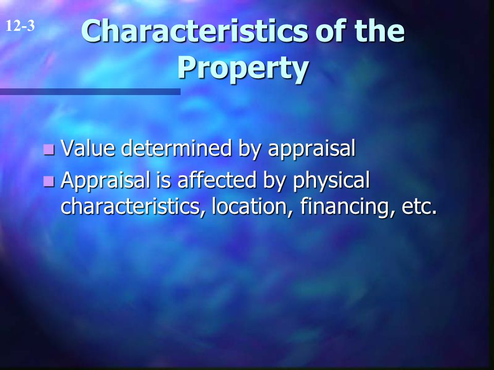 Characteristics of the Property Value determined by appraisal Value determined by appraisal Appraisal is affected by physical characteristics, location, financing, etc.