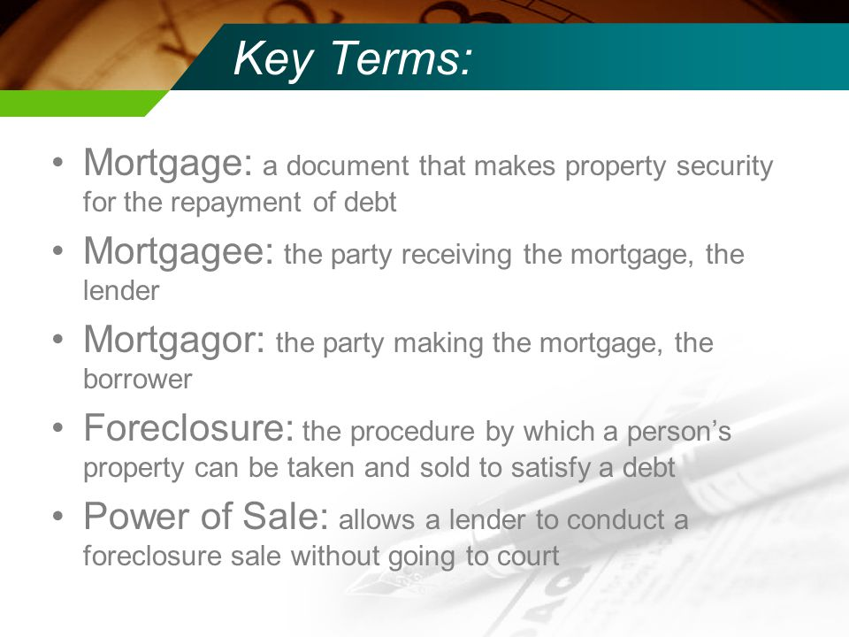 Key Terms: Mortgage: a document that makes property security for the repayment of debt Mortgagee: the party receiving the mortgage, the lender Mortgagor: the party making the mortgage, the borrower Foreclosure: the procedure by which a person's property can be taken and sold to satisfy a debt Power of Sale: allows a lender to conduct a foreclosure sale without going to court