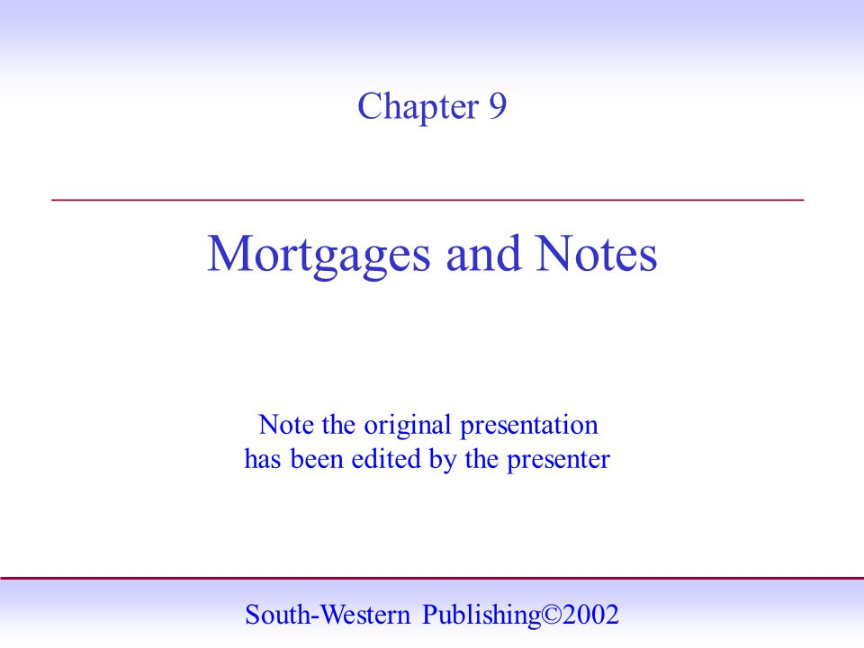 South-Western Publishing©2002 Chapter 9 Mortgages and Notes _______________________________________ Note the original presentation has been edited by the presenter