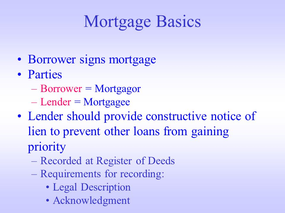 Mortgage Basics Borrower signs mortgage Parties –Borrower = Mortgagor –Lender = Mortgagee Lender should provide constructive notice of lien to prevent other loans from gaining priority –Recorded at Register of Deeds –Requirements for recording: Legal Description Acknowledgment