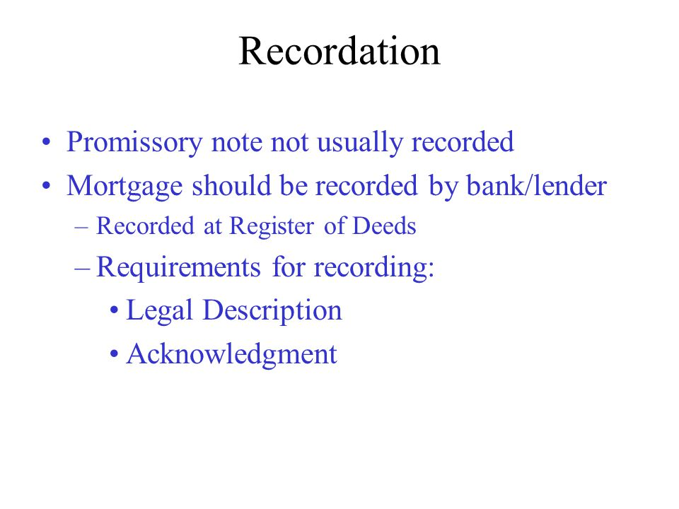 Recordation Promissory note not usually recorded Mortgage should be recorded by bank/lender –Recorded at Register of Deeds –Requirements for recording: Legal Description Acknowledgment