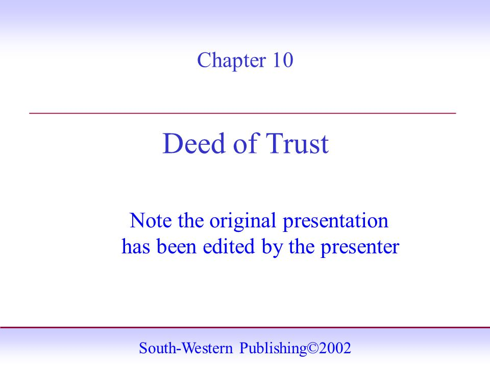 South-Western Publishing©2002 Chapter 10 Deed of Trust _______________________________________ Note the original presentation has been edited by the presenter
