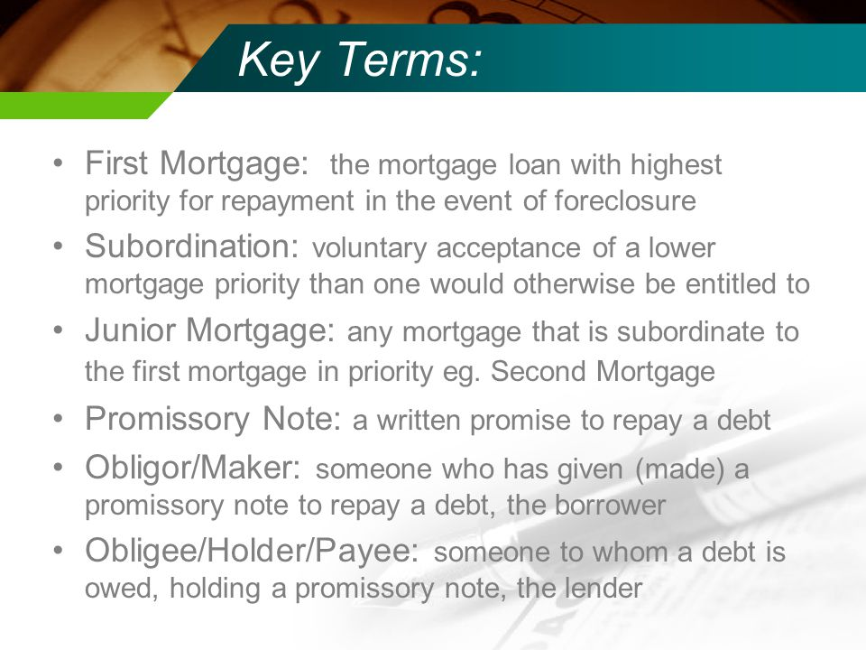 Key Terms: First Mortgage: the mortgage loan with highest priority for repayment in the event of foreclosure Subordination: voluntary acceptance of a lower mortgage priority than one would otherwise be entitled to Junior Mortgage: any mortgage that is subordinate to the first mortgage in priority eg.