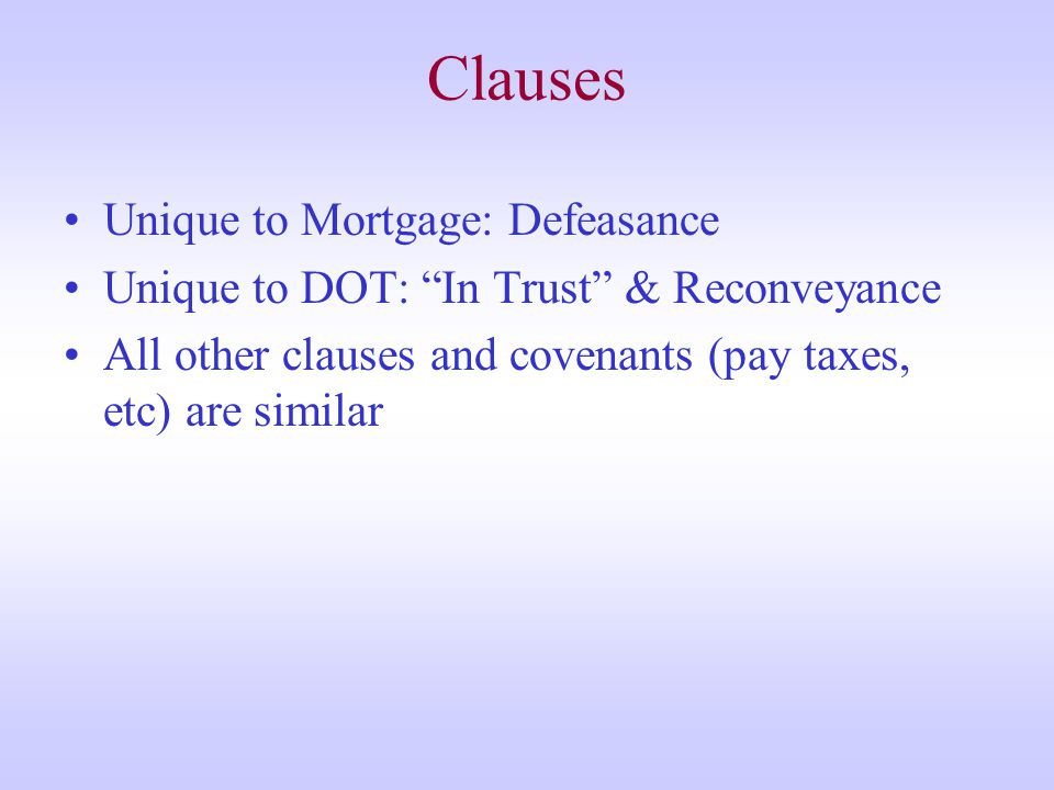Clauses Unique to Mortgage: Defeasance Unique to DOT: In Trust & Reconveyance All other clauses and covenants (pay taxes, etc) are similar