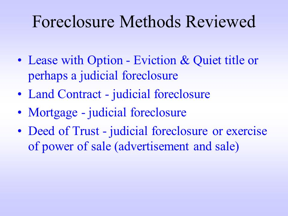 Foreclosure Methods Reviewed Lease with Option - Eviction & Quiet title or perhaps a judicial foreclosure Land Contract - judicial foreclosure Mortgage - judicial foreclosure Deed of Trust - judicial foreclosure or exercise of power of sale (advertisement and sale)