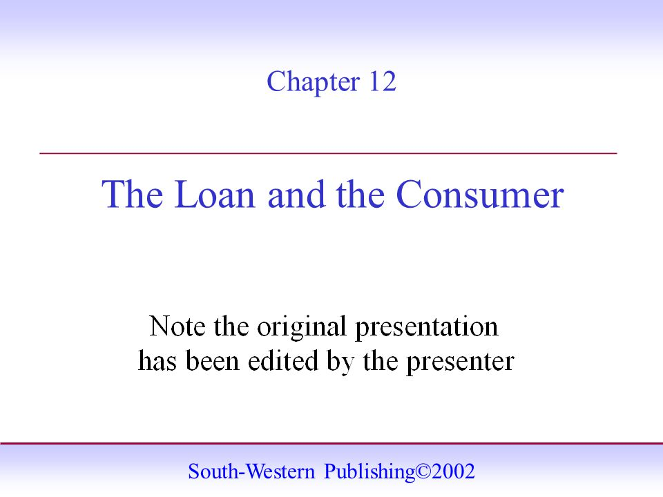 South-Western Publishing©2002 Chapter 12 The Loan and the Consumer _______________________________________