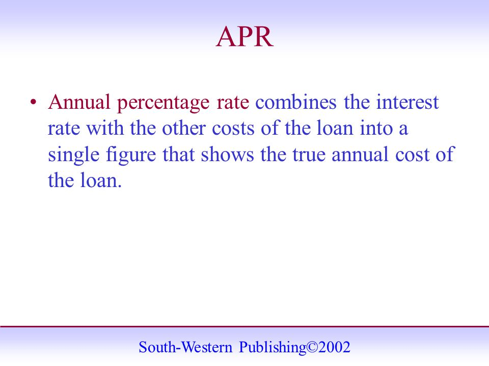 South-Western Publishing©2002 APR Annual percentage rate combines the interest rate with the other costs of the loan into a single figure that shows the true annual cost of the loan.