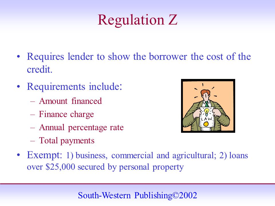 South-Western Publishing©2002 Regulation Z Requires lender to show the borrower the cost of the credit.