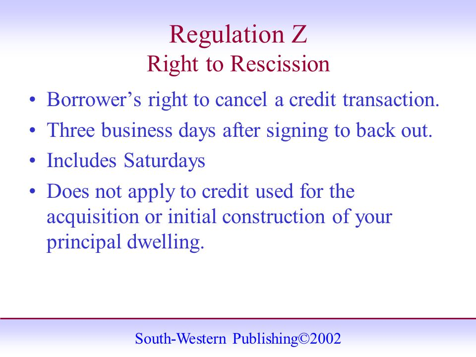 South-Western Publishing©2002 Regulation Z Right to Rescission Borrower's right to cancel a credit transaction.