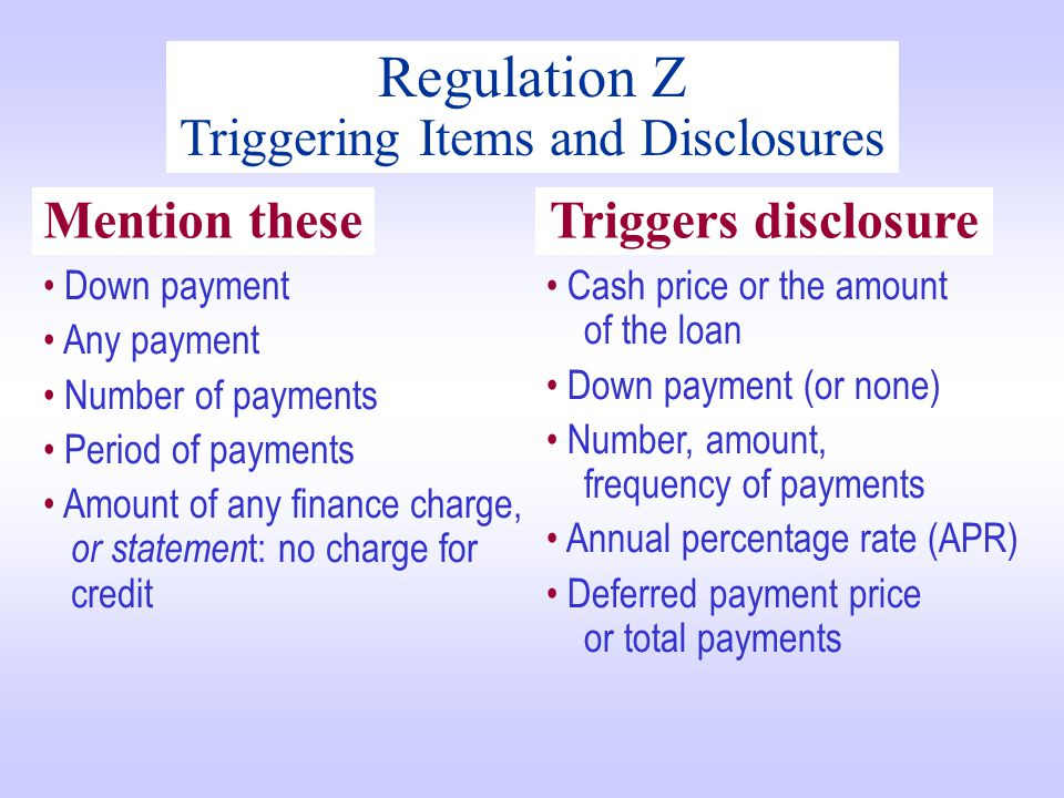 Regulation Z Triggering Items and Disclosures Down payment Any payment Number of payments Period of payments Amount of any finance charge, or statemen t: no charge for credit Cash price or the amount of the loan Down payment (or none) Number, amount, frequency of payments Annual percentage rate (APR) Deferred payment price or total payments Mention theseTriggers disclosure