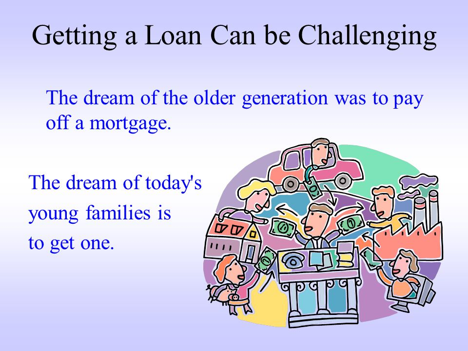 Getting a Loan Can be Challenging The dream of the older generation was to pay off a mortgage.