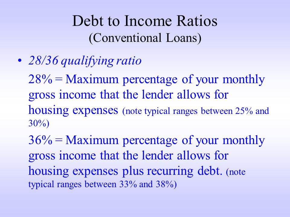 Debt to Income Ratios (Conventional Loans) 28/36 qualifying ratio 28% = Maximum percentage of your monthly gross income that the lender allows for housing expenses (note typical ranges between 25% and 30%) 36% = Maximum percentage of your monthly gross income that the lender allows for housing expenses plus recurring debt.