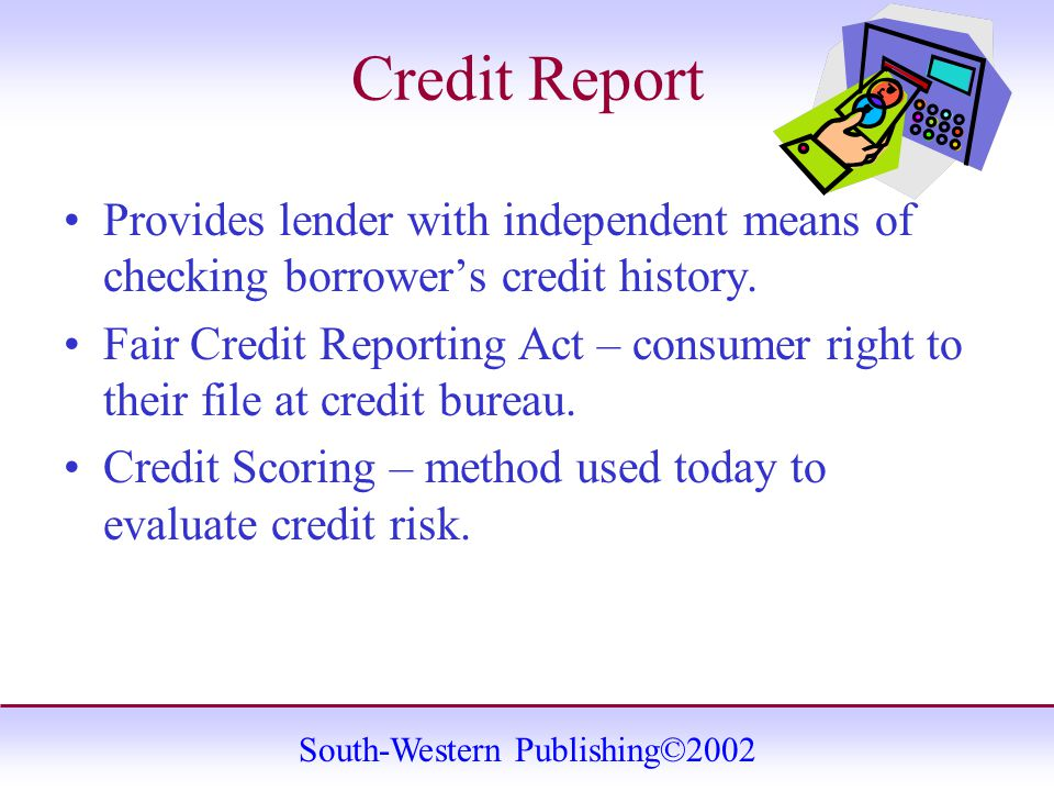 South-Western Publishing©2002 Credit Report Provides lender with independent means of checking borrower's credit history.