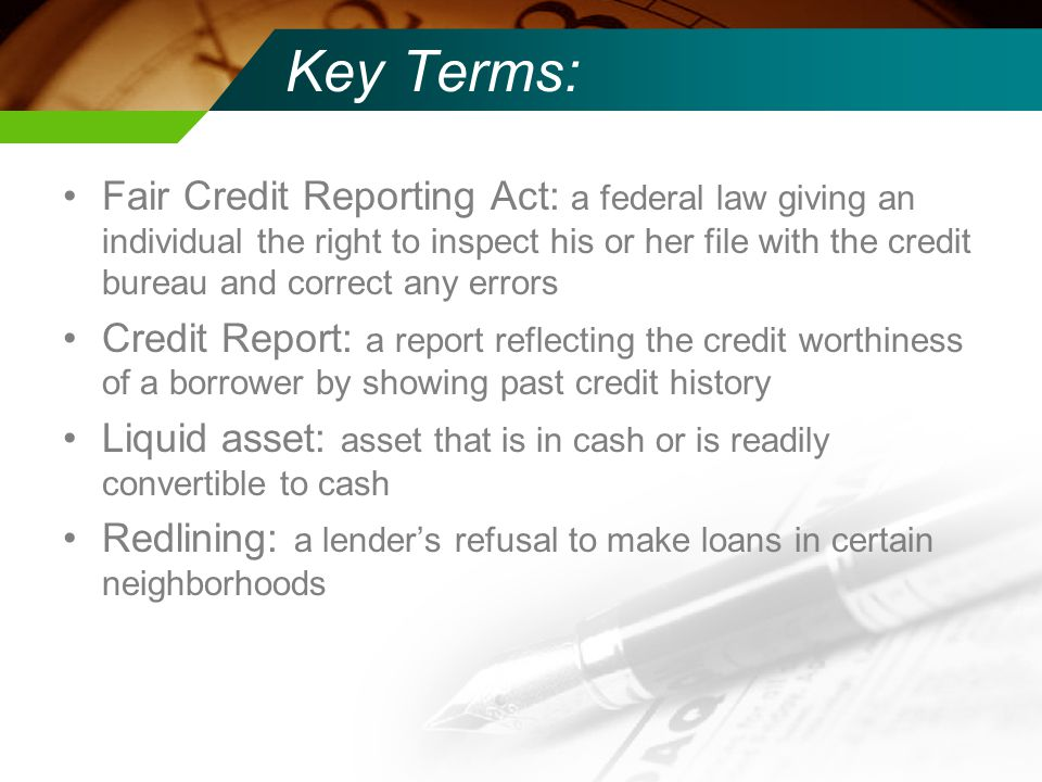 Key Terms: Fair Credit Reporting Act: a federal law giving an individual the right to inspect his or her file with the credit bureau and correct any errors Credit Report: a report reflecting the credit worthiness of a borrower by showing past credit history Liquid asset: asset that is in cash or is readily convertible to cash Redlining: a lender's refusal to make loans in certain neighborhoods
