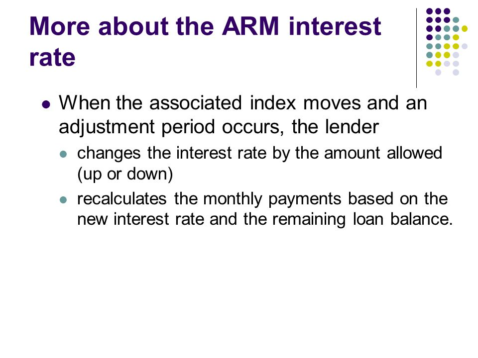 More about the ARM interest rate When the associated index moves and an adjustment period occurs, the lender changes the interest rate by the amount allowed (up or down) recalculates the monthly payments based on the new interest rate and the remaining loan balance.