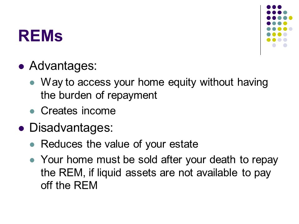 REMs Advantages: Way to access your home equity without having the burden of repayment Creates income Disadvantages: Reduces the value of your estate Your home must be sold after your death to repay the REM, if liquid assets are not available to pay off the REM
