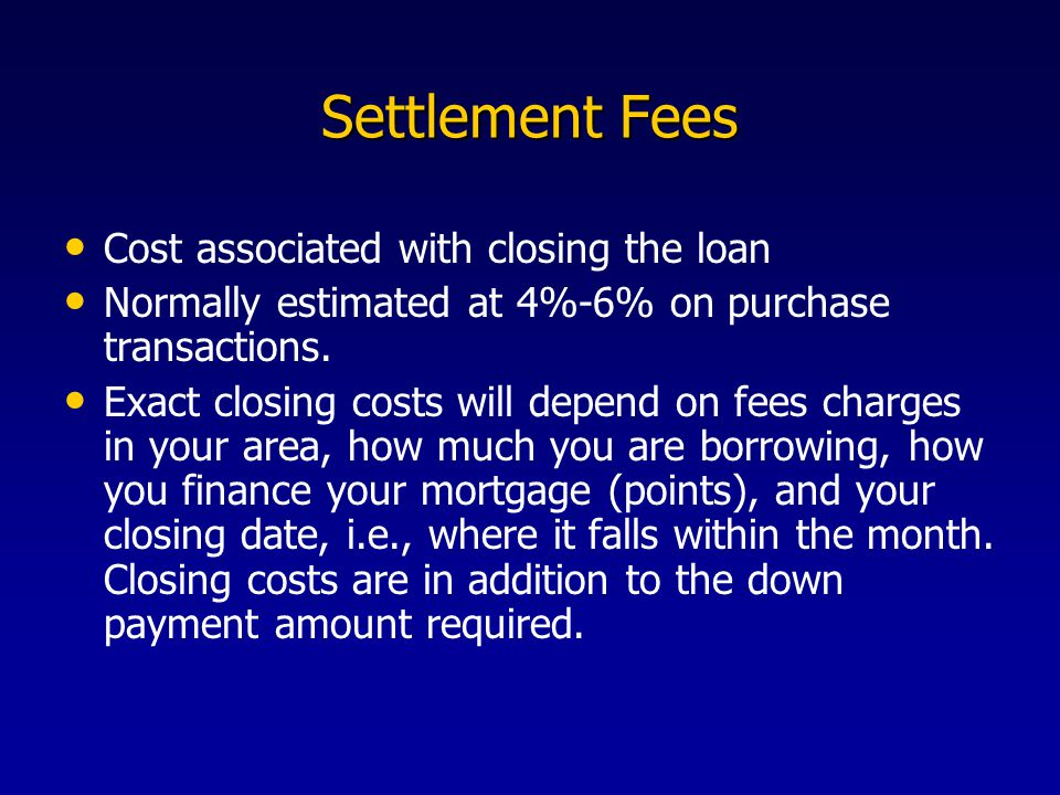 Settlement Fees Cost associated with closing the loan Normally estimated at 4%-6% on purchase transactions.
