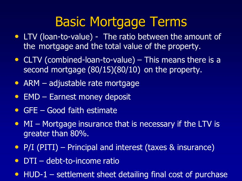Basic Mortgage Terms LTV (loan-to-value) - The ratio between the amount of the mortgage and the total value of the property.