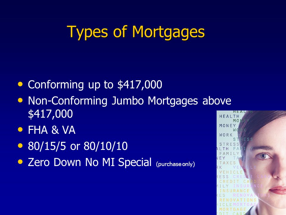 Types of Mortgages Types of Mortgages Conforming up to $417,000 Non-Conforming Jumbo Mortgages above $417,000 FHA & VA 80/15/5 or 80/10/10 Zero Down No MI Special (purchase only)