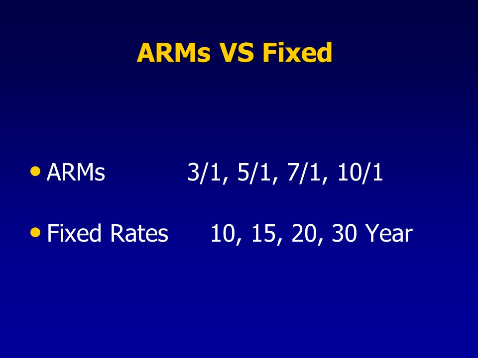 ARMs VS Fixed ARMs VS Fixed ARMs 3/1, 5/1, 7/1, 10/1 Fixed Rates 10, 15, 20, 30 Year
