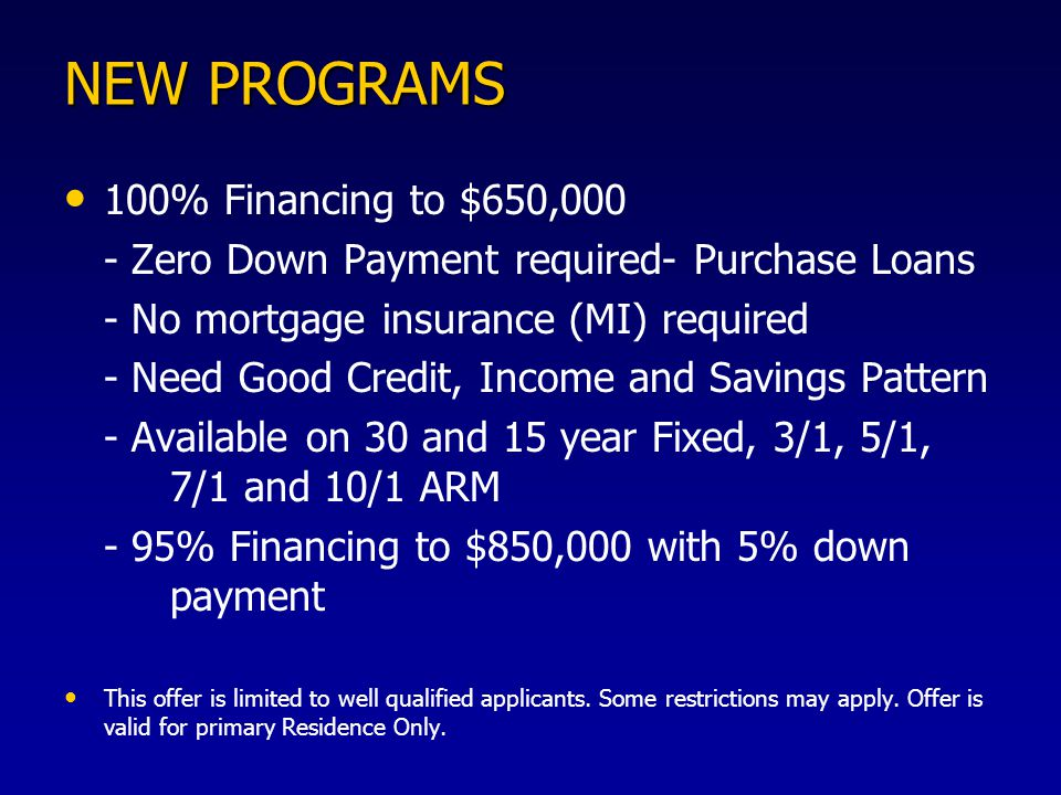 NEW PROGRAMS 100% Financing to $650,000 - Zero Down Payment required- Purchase Loans - No mortgage insurance (MI) required - Need Good Credit, Income and Savings Pattern - Available on 30 and 15 year Fixed, 3/1, 5/1, 7/1 and 10/1 ARM - 95% Financing to $850,000 with 5% down payment This offer is limited to well qualified applicants.