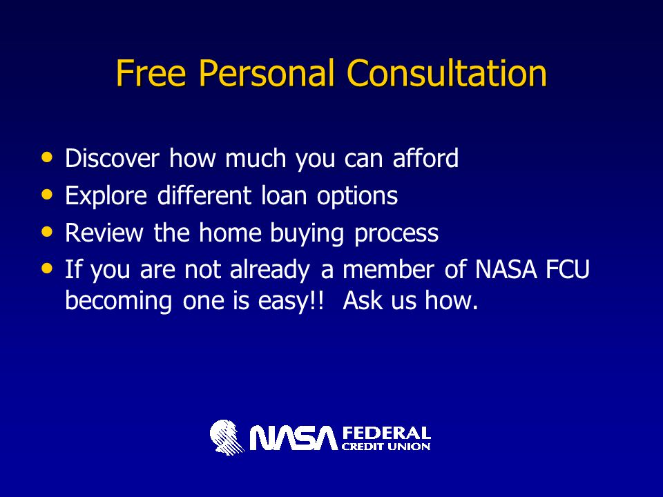 Free Personal Consultation Discover how much you can afford Explore different loan options Review the home buying process If you are not already a member of NASA FCU becoming one is easy!.