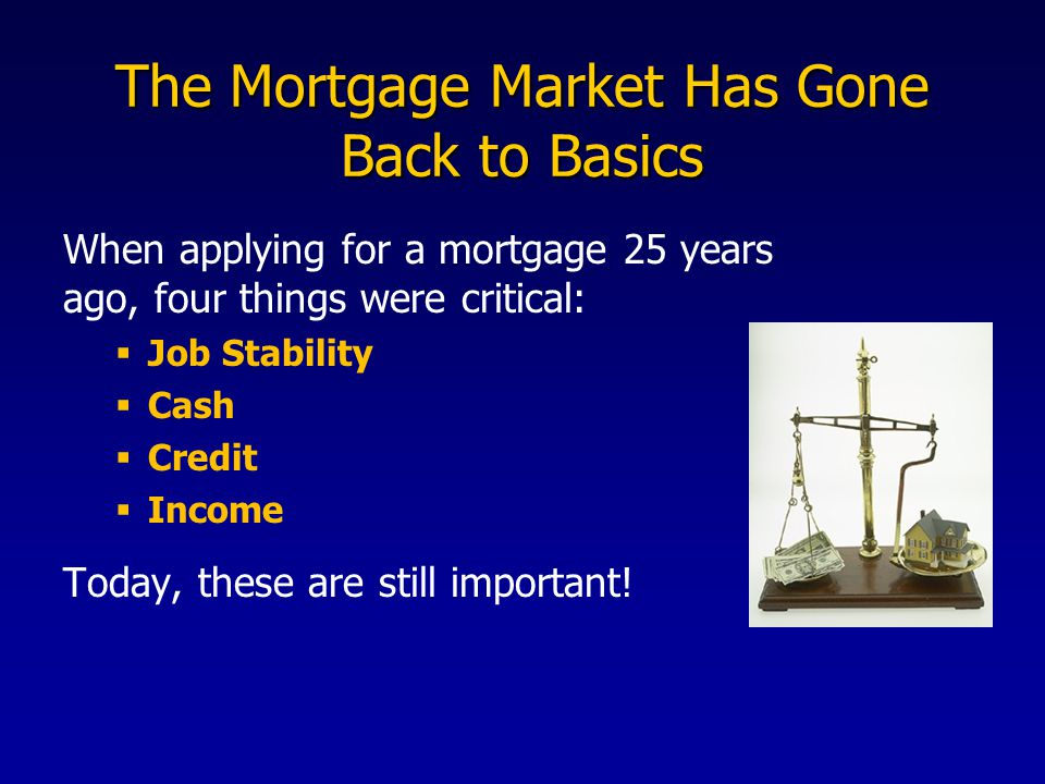The Mortgage Market Has Gone Back to Basics When applying for a mortgage 25 years ago, four things were critical:  Job Stability  Cash  Credit  Income Today, these are still important!