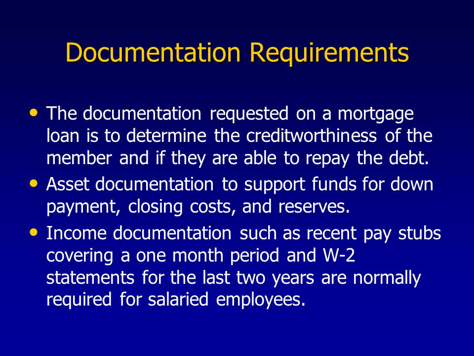 Documentation Requirements The documentation requested on a mortgage loan is to determine the creditworthiness of the member and if they are able to repay the debt.