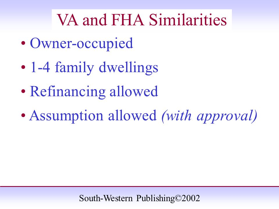 South-Western Publishing©2002 VA and FHA Similarities Owner-occupied 1-4 family dwellings Refinancing allowed Assumption allowed (with approval)
