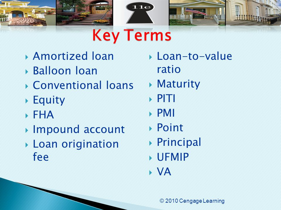© 2010 Cengage Learning  Amortized loan  Balloon loan  Conventional loans  Equity  FHA  Impound account  Loan origination fee  Loan-to-value ratio  Maturity  PITI  PMI  Point  Principal  UFMIP  VA Key Terms