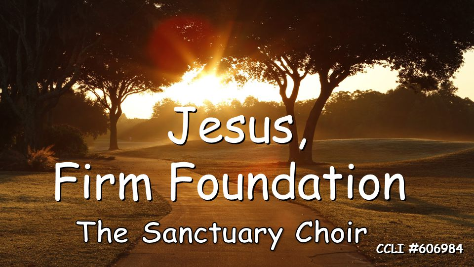 Jesus, Firm Foundation Jesus, Firm Foundation CCLI #606984