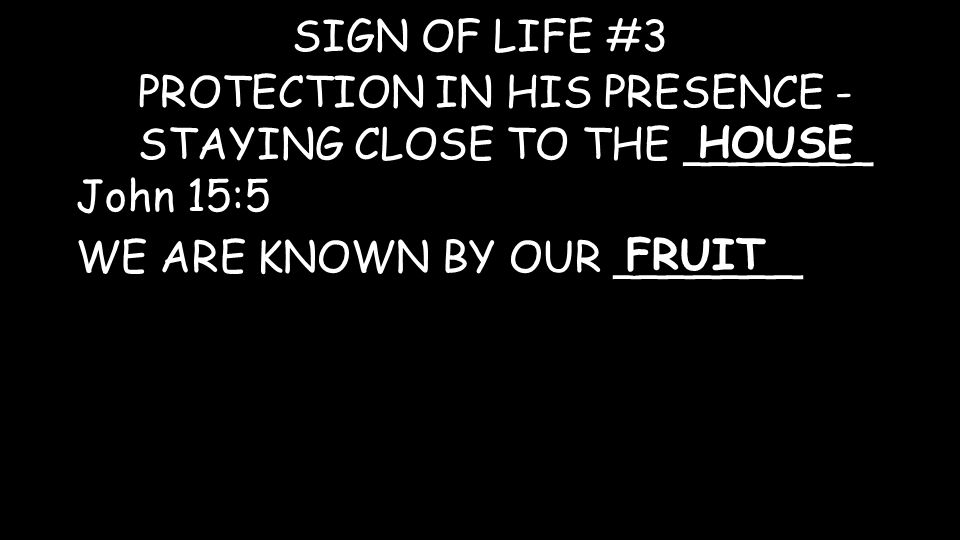 PROTECTION IN HIS PRESENCE - STAYING CLOSE TO THE _______ SIGN OF LIFE #3 HOUSE John 15:5 WE ARE KNOWN BY OUR _______ FRUIT