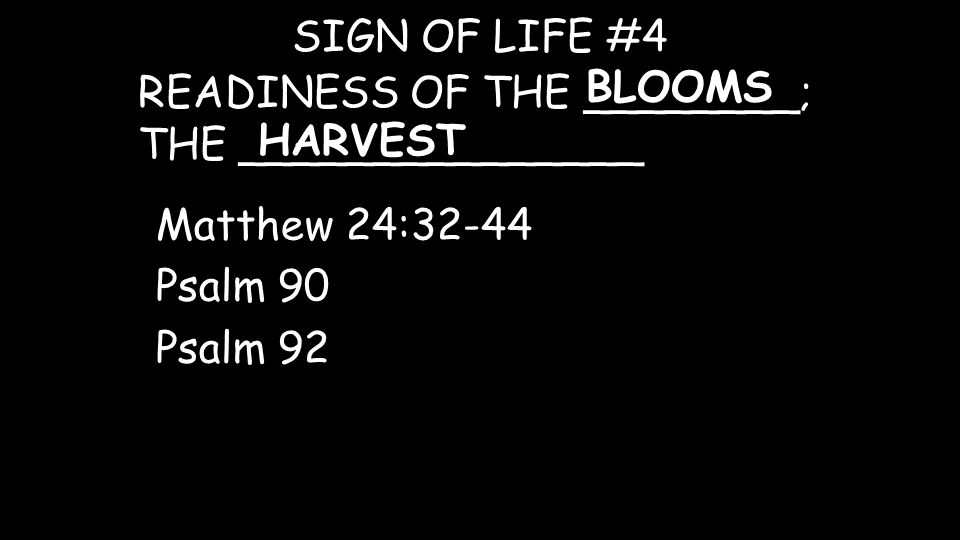 READINESS OF THE ________; THE _______________ SIGN OF LIFE #4 BLOOMS Matthew 24:32-44 Psalm 90 Psalm 92 HARVEST
