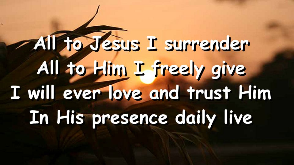 All to Jesus I surrender All to Him I freely give I will ever love and trust Him In His presence daily live All to Jesus I surrender All to Him I freely give I will ever love and trust Him In His presence daily live