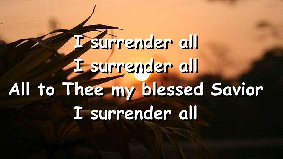 I surrender all All to Thee my blessed Savior I surrender all All to Thee my blessed Savior I surrender all
