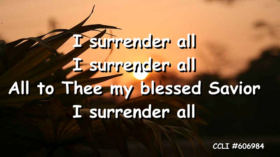 I surrender all All to Thee my blessed Savior I surrender all All to Thee my blessed Savior I surrender all CCLI #606984