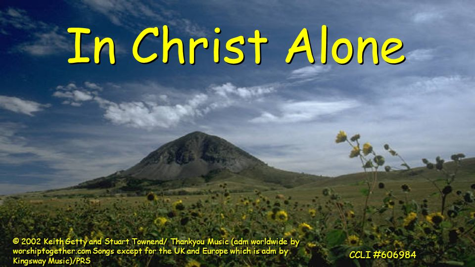 In Christ Alone © 2002 Keith Getty and Stuart Townend/ Thankyou Music (adm worldwide by worshiptogether.com Songs except for the UK and Europe which is adm by Kingsway Music)/PRS CCLI #606984