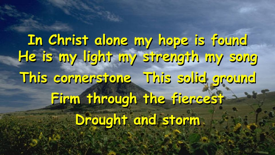 In Christ alone my hope is found He is my light my strength my song This cornerstone This solid ground Firm through the fiercest Drought and storm In Christ alone my hope is found He is my light my strength my song This cornerstone This solid ground Firm through the fiercest Drought and storm