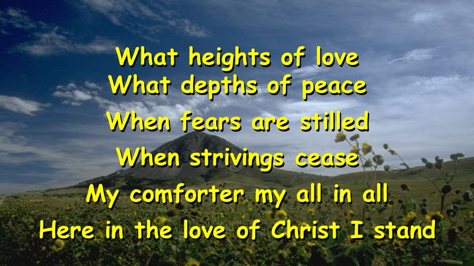 What heights of love What depths of peace When fears are stilled When strivings cease My comforter my all in all Here in the love of Christ I stand What heights of love What depths of peace When fears are stilled When strivings cease My comforter my all in all Here in the love of Christ I stand