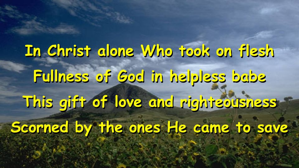 In Christ alone Who took on flesh Fullness of God in helpless babe This gift of love and righteousness Scorned by the ones He came to save In Christ alone Who took on flesh Fullness of God in helpless babe This gift of love and righteousness Scorned by the ones He came to save