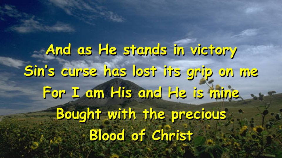 And as He stands in victory Sin's curse has lost its grip on me For I am His and He is mine Bought with the precious Blood of Christ And as He stands in victory Sin's curse has lost its grip on me For I am His and He is mine Bought with the precious Blood of Christ