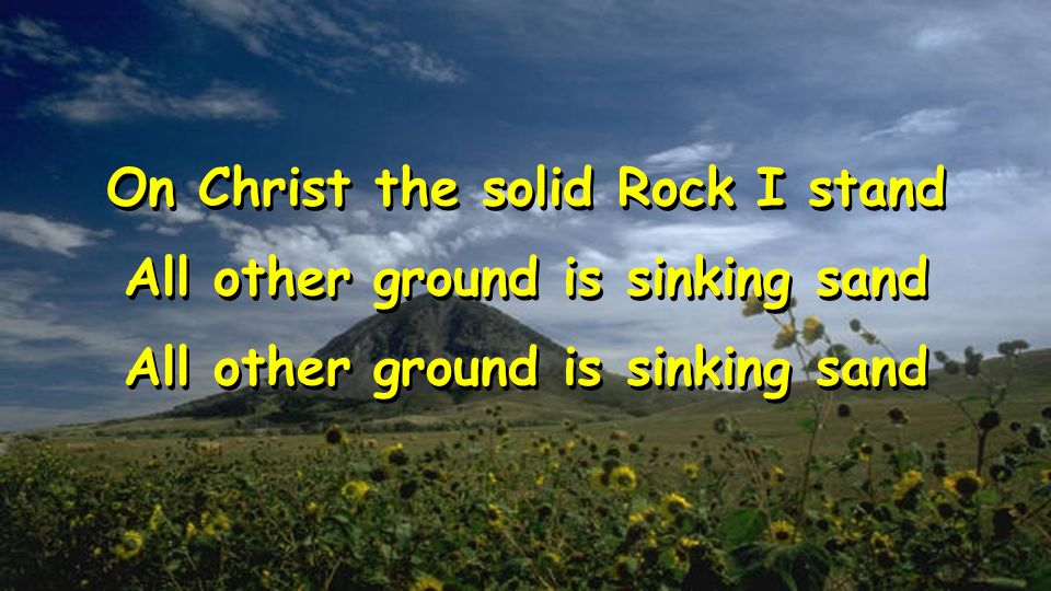 On Christ the solid Rock I stand All other ground is sinking sand On Christ the solid Rock I stand All other ground is sinking sand