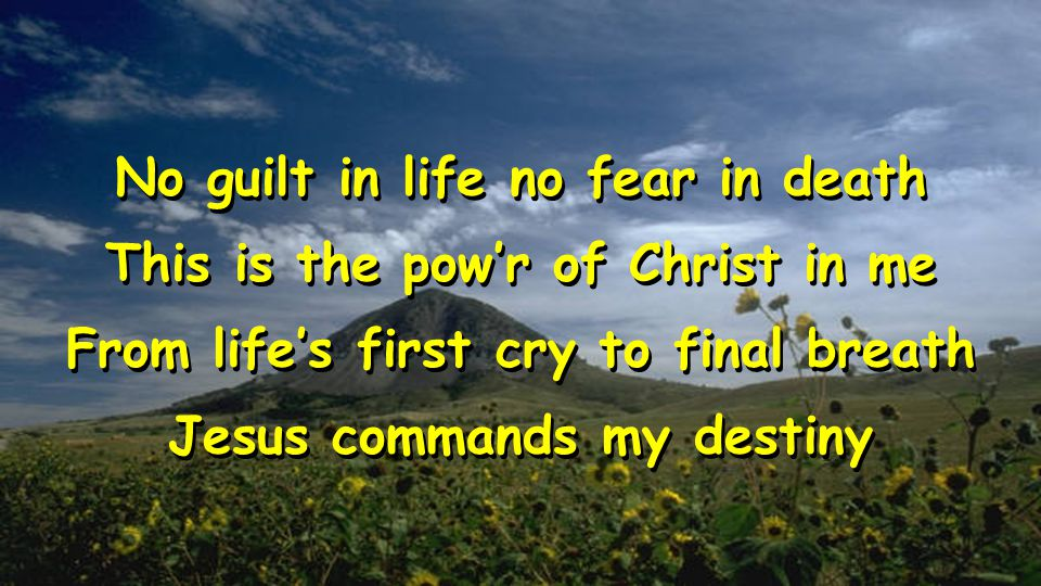 No guilt in life no fear in death This is the pow'r of Christ in me From life's first cry to final breath Jesus commands my destiny No guilt in life no fear in death This is the pow'r of Christ in me From life's first cry to final breath Jesus commands my destiny