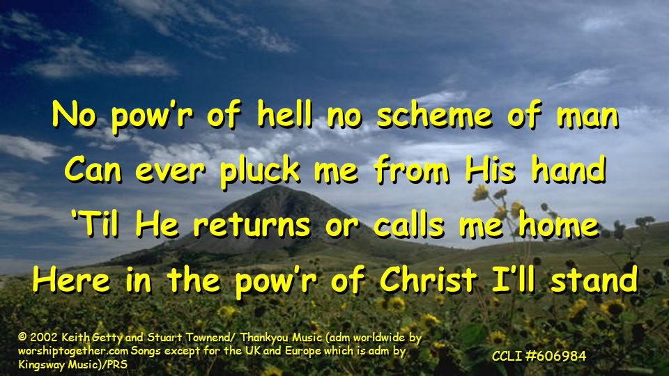 No pow'r of hell no scheme of man Can ever pluck me from His hand 'Til He returns or calls me home Here in the pow'r of Christ I'll stand No pow'r of hell no scheme of man Can ever pluck me from His hand 'Til He returns or calls me home Here in the pow'r of Christ I'll stand © 2002 Keith Getty and Stuart Townend/ Thankyou Music (adm worldwide by worshiptogether.com Songs except for the UK and Europe which is adm by Kingsway Music)/PRS CCLI #606984
